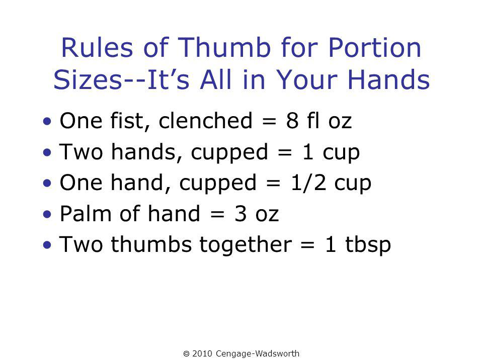 2010 Cengage-Wadsworth Rules of Thumb for Portion Sizes--Its All in Your Hands One fist, clenched = 8 fl oz Two hands, cupped = 1 cup One hand, cupped = 1/2 cup Palm of hand = 3 oz Two thumbs together = 1 tbsp