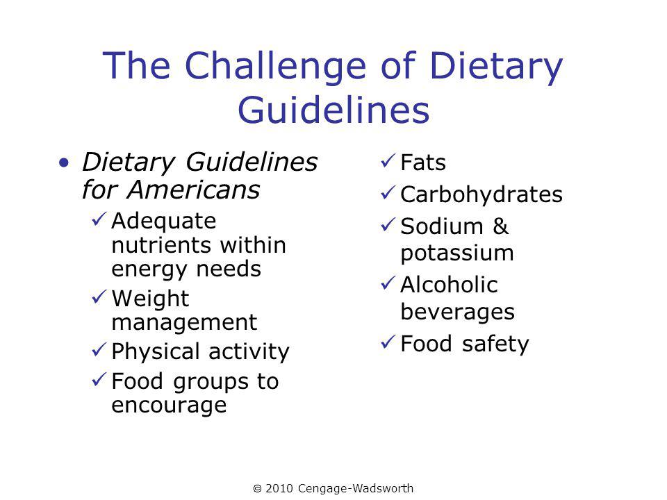 2010 Cengage-Wadsworth The Challenge of Dietary Guidelines Dietary Guidelines for Americans Adequate nutrients within energy needs Weight management Physical activity Food groups to encourage Fats Carbohydrates Sodium & potassium Alcoholic beverages Food safety