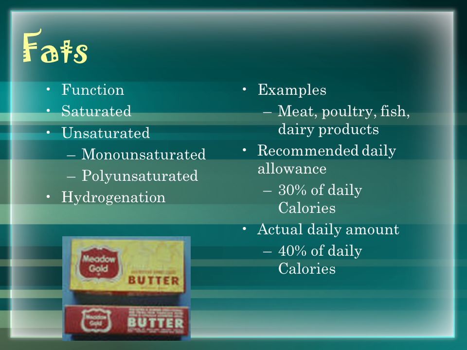 Fats Function Saturated Unsaturated –Monounsaturated –Polyunsaturated Hydrogenation Examples –Meat, poultry, fish, dairy products Recommended daily allowance –30% of daily Calories Actual daily amount –40% of daily Calories