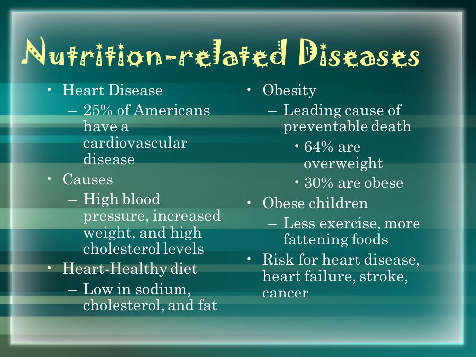 Nutrition-related Diseases Heart Disease –25% of Americans have a cardiovascular disease Causes –High blood pressure, increased weight, and high cholesterol levels Heart-Healthy diet –Low in sodium, cholesterol, and fat Obesity –Leading cause of preventable death 64% are overweight 30% are obese Obese children –Less exercise, more fattening foods Risk for heart disease, heart failure, stroke, cancer
