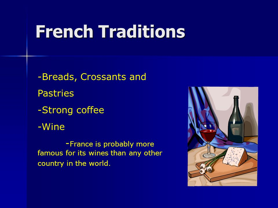 French Traditions -Breads, Crossants and Pastries -Strong coffee -Wine - France is probably more famous for its wines than any other country in the world.