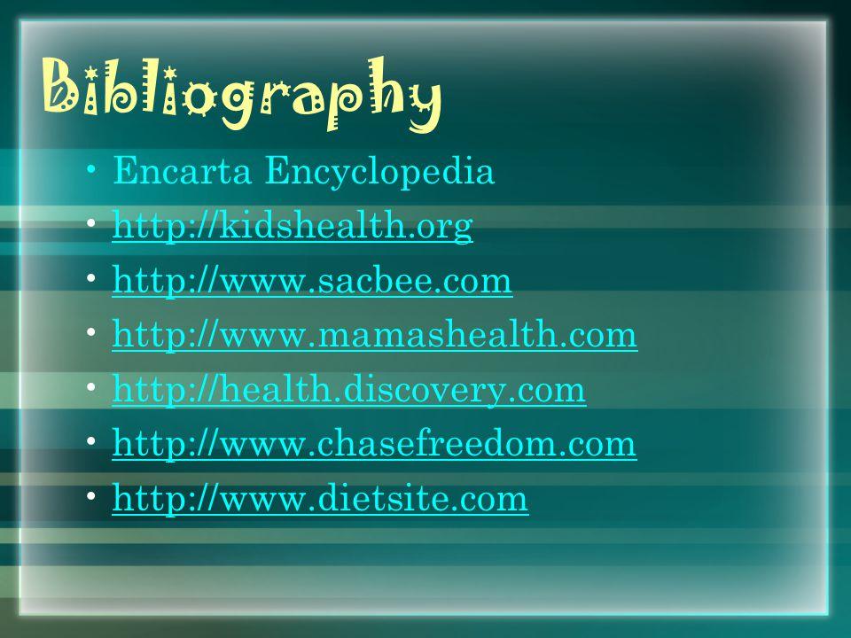 Bibliography Encarta Encyclopedia http://kidshealth.org http://www.sacbee.com http://www.mamashealth.com http://health.discovery.com http://www.chasefreedom.com http://www.dietsite.com