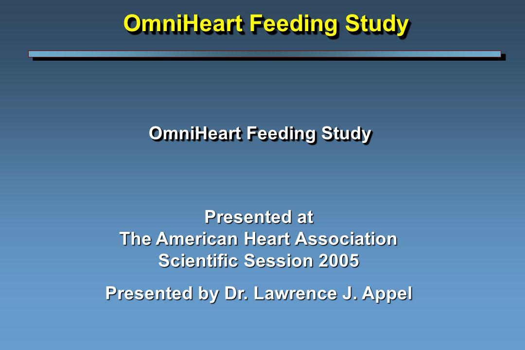 OmniHeart Feeding Study Presented at The American Heart Association Scientific Session 2005 Presented by Dr. Lawrence J. Appel OmniHeart Feeding Study