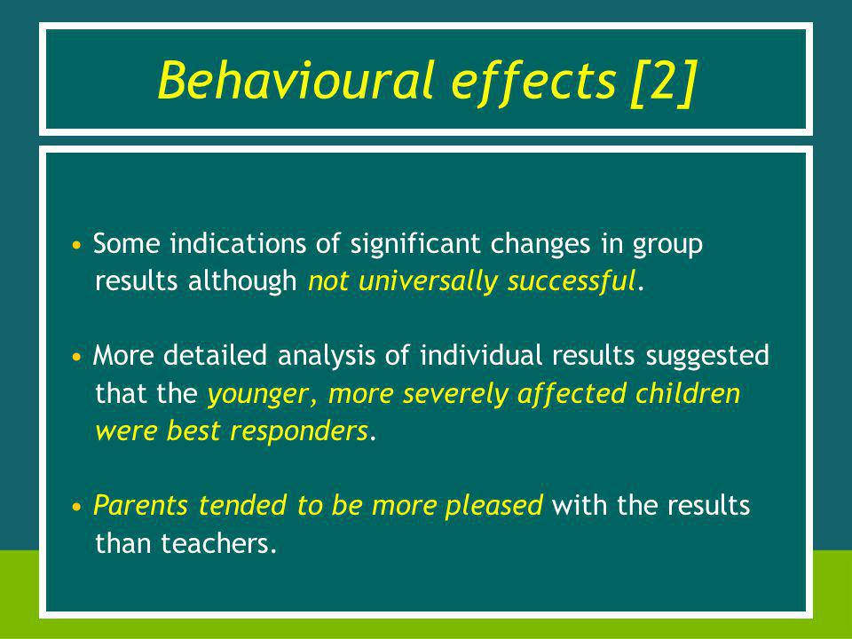 Behavioural effects [2] Some indications of significant changes in group results although not universally successful.