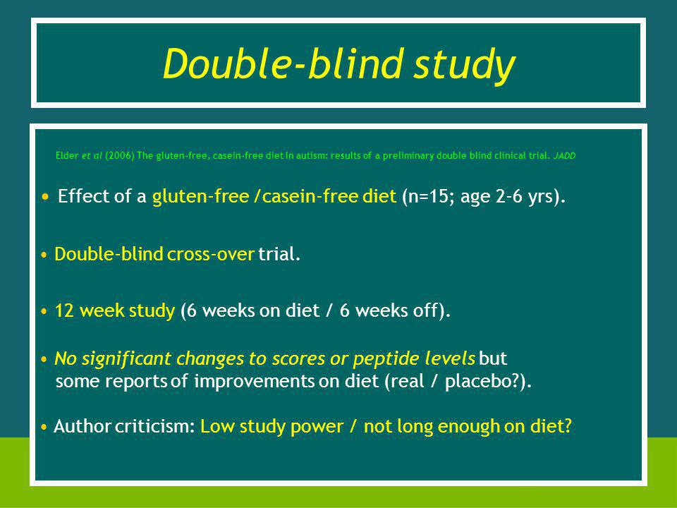 Elder et al (2006) The gluten-free, casein-free diet In autism: results of a preliminary double blind clinical trial.