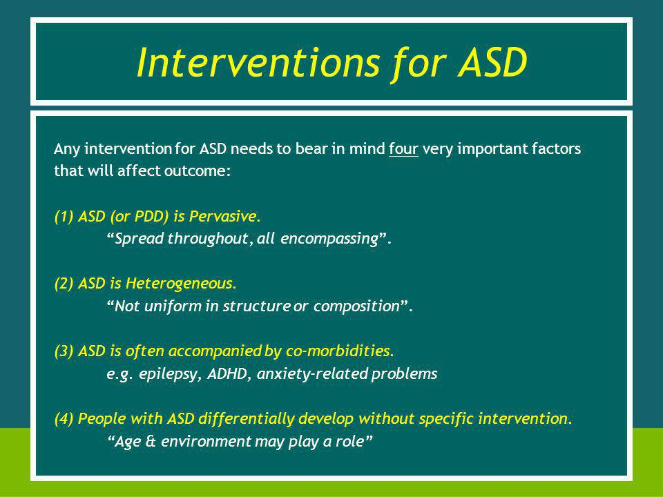 Interventions for ASD Any intervention for ASD needs to bear in mind four very important factors that will affect outcome: (1) ASD (or PDD) is Pervasive.