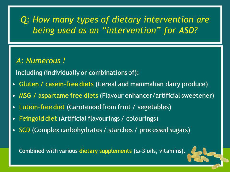 A: Numerous ! Including (individually or combinations of): Gluten / casein-free diets (Cereal and mammalian dairy produce) MSG / aspartame free diets