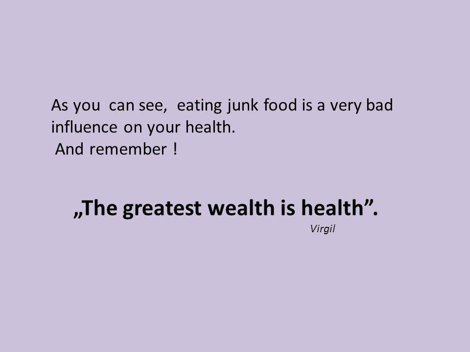 As you can see, eating junk food is a very bad influence on your health. And remember ! The greatest wealth is health. Virgil