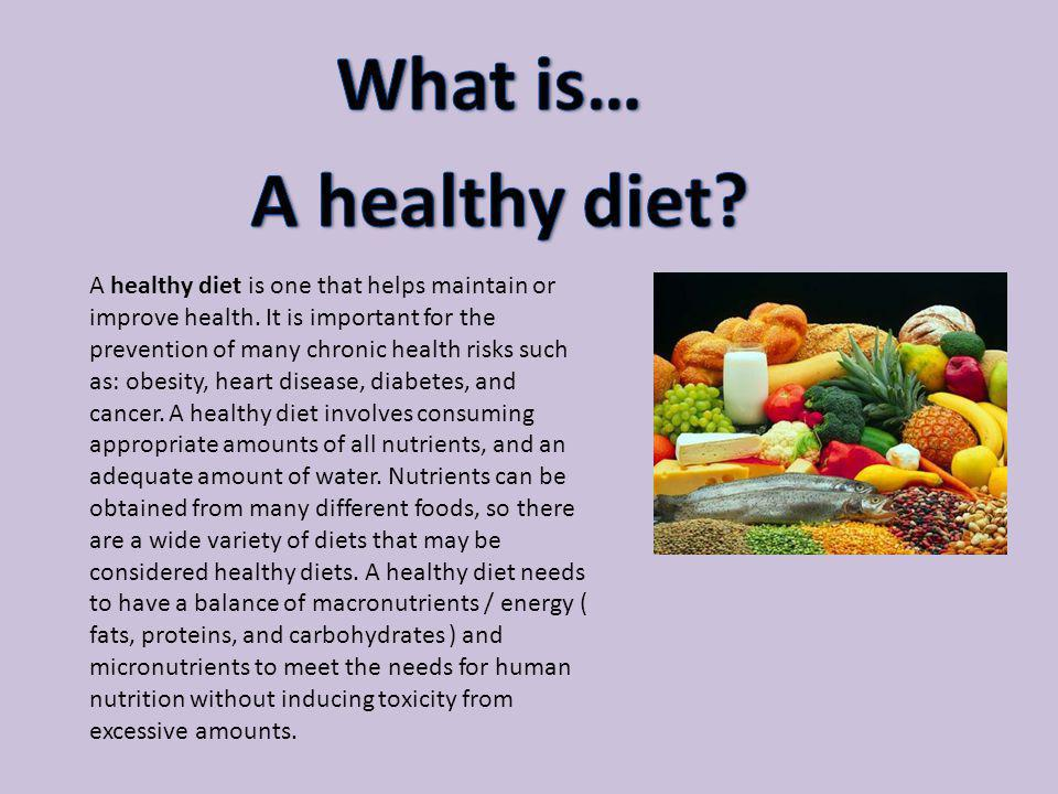 A healthy diet is one that helps maintain or improve health. It is important for the prevention of many chronic health risks such as: obesity, heart d