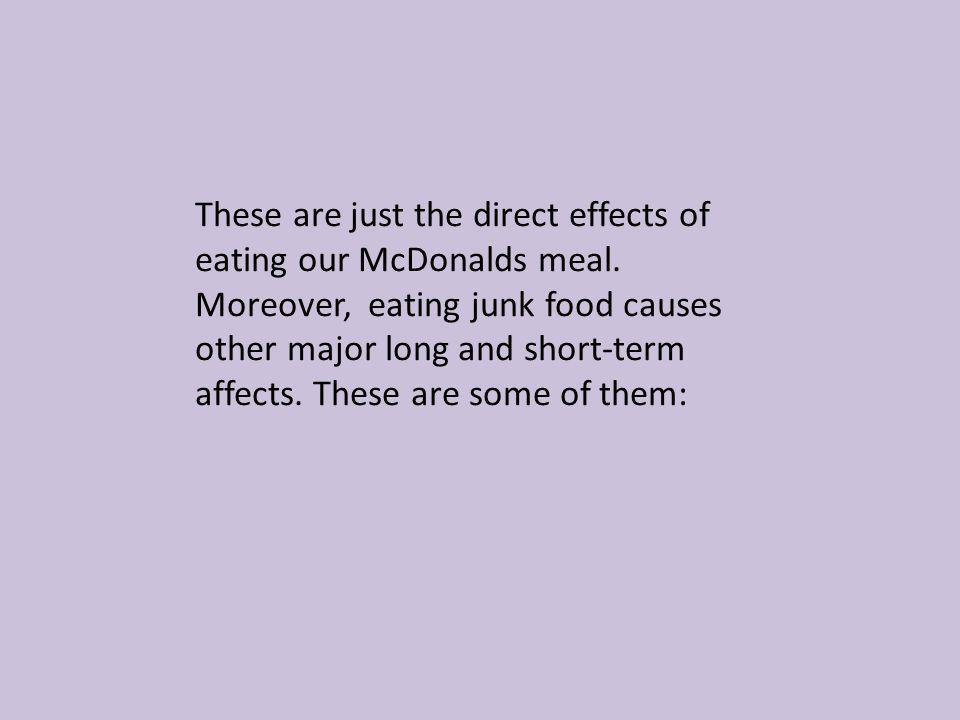 These are just the direct effects of eating our McDonalds meal. Moreover, eating junk food causes other major long and short-term affects. These are s