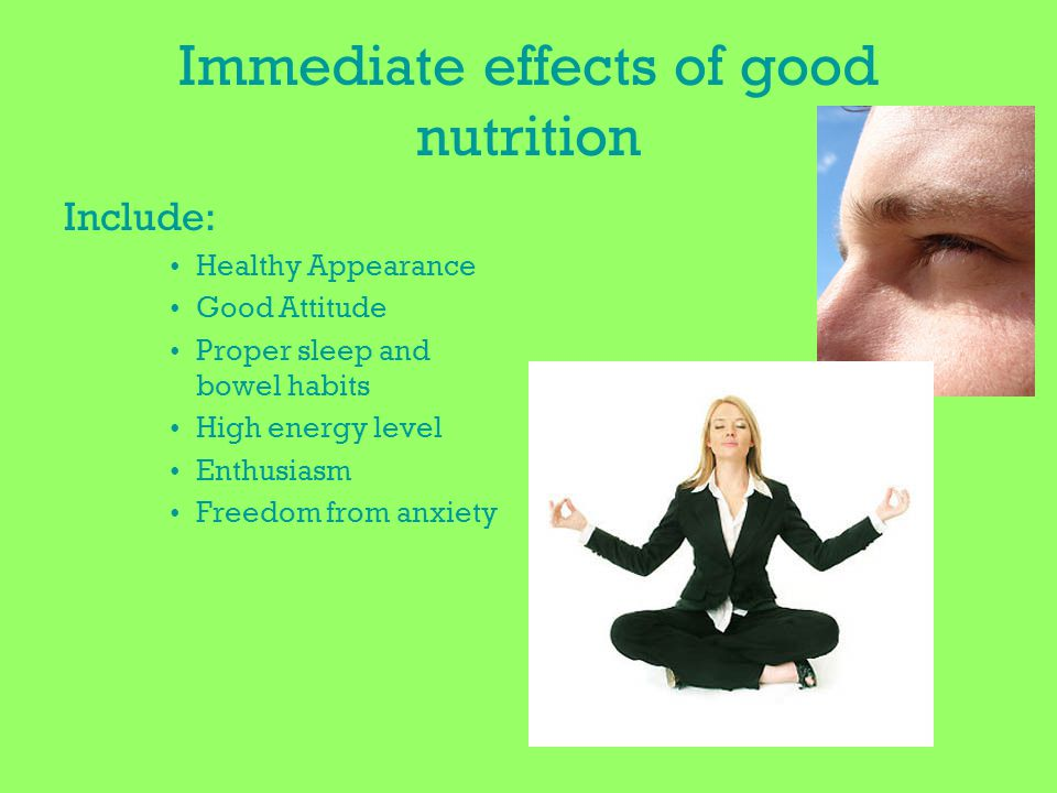 Immediate effects of good nutrition Include: Healthy Appearance Good Attitude Proper sleep and bowel habits High energy level Enthusiasm Freedom from