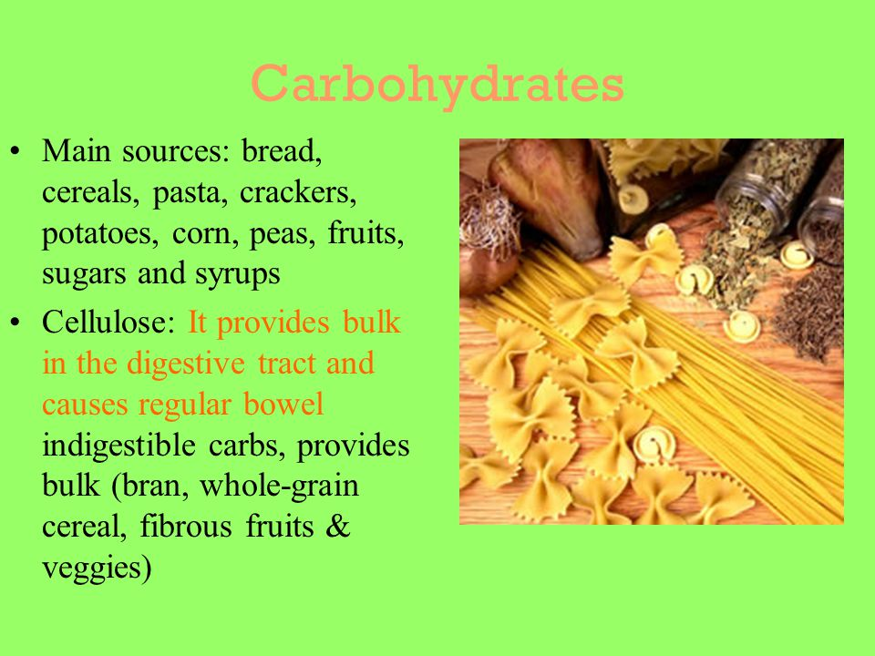 Carbohydrates Main sources: bread, cereals, pasta, crackers, potatoes, corn, peas, fruits, sugars and syrups Cellulose: It provides bulk in the digest