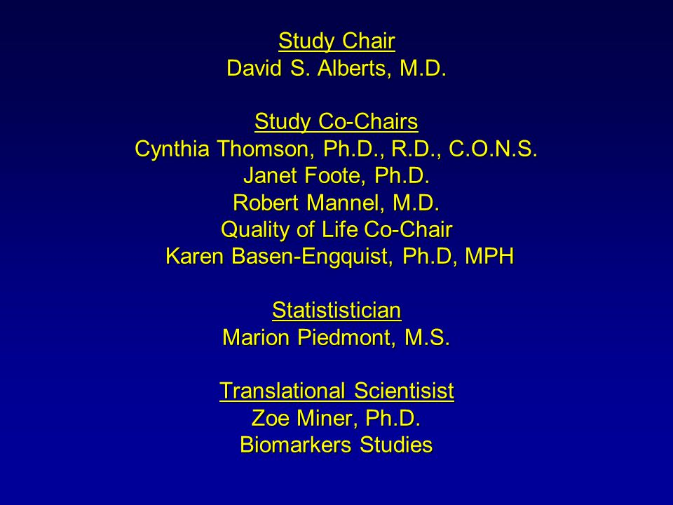 Study Chair David S. Alberts, M.D. Study Co-Chairs Cynthia Thomson, Ph.D., R.D., C.O.N.S.