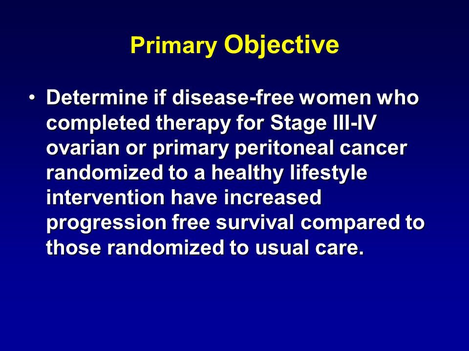 Primary Objective Determine if disease-free women who completed therapy for Stage III-IV ovarian or primary peritoneal cancer randomized to a healthy lifestyle intervention have increased progression free survival compared to those randomized to usual care.Determine if disease-free women who completed therapy for Stage III-IV ovarian or primary peritoneal cancer randomized to a healthy lifestyle intervention have increased progression free survival compared to those randomized to usual care.