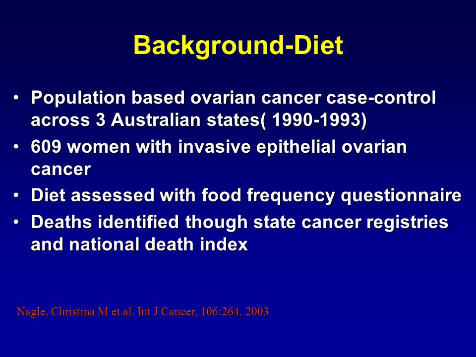 Background-Diet Population based ovarian cancer case-control across 3 Australian states( 1990-1993)Population based ovarian cancer case-control across 3 Australian states( 1990-1993) 609 women with invasive epithelial ovarian cancer609 women with invasive epithelial ovarian cancer Diet assessed with food frequency questionnaireDiet assessed with food frequency questionnaire Deaths identified though state cancer registries and national death indexDeaths identified though state cancer registries and national death index Nagle, Christina M et al.