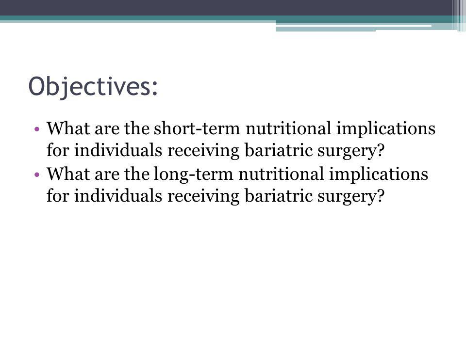 Objectives: What are the short-term nutritional implications for individuals receiving bariatric surgery? What are the long-term nutritional implicati