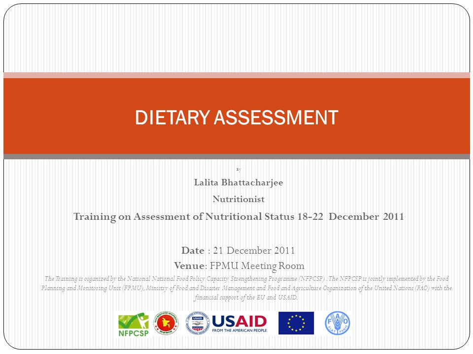 DIETARY ASSESSMENT By Lalita Bhattacharjee Nutritionist Training on Assessment of Nutritional Status 18-22 December 2011 Date : 21 December 2011 Venue: FPMU Meeting Room The Training is organized by the National National Food Policy Capacity Strengthening Programme (NFPCSP).