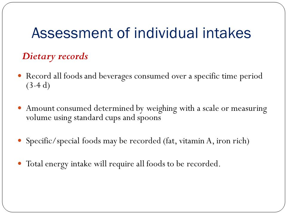 Assessment of individual intakes Dietary records Record all foods and beverages consumed over a specific time period (3-4 d) Amount consumed determine