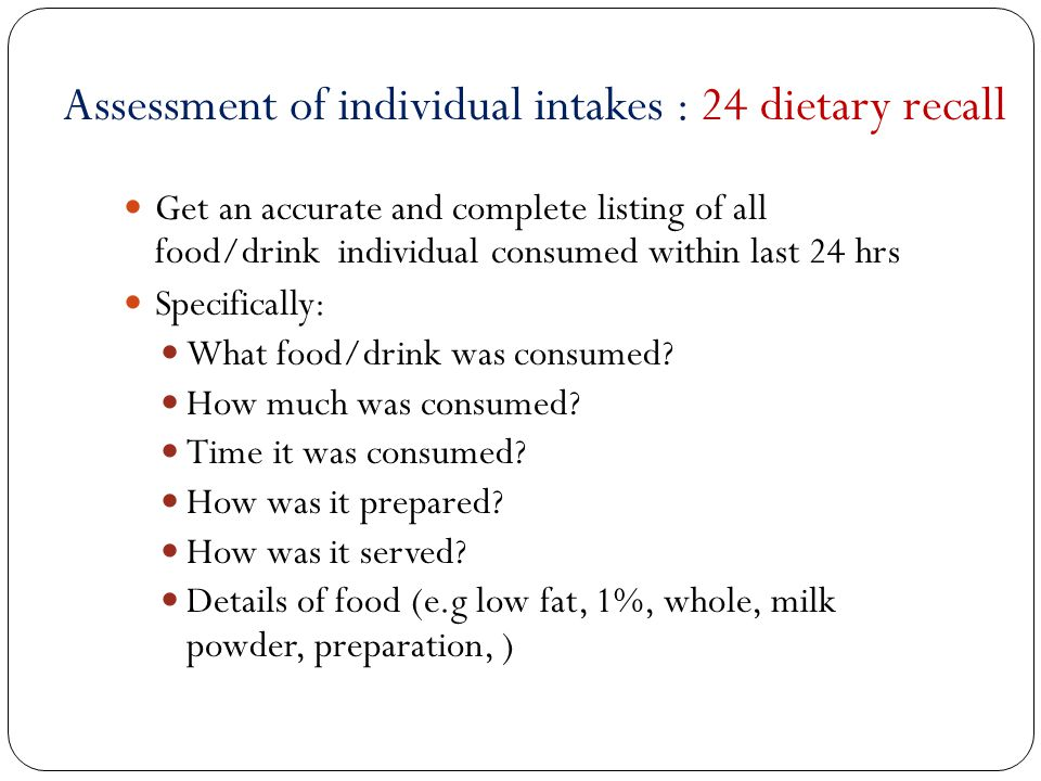 Get an accurate and complete listing of all food/drink individual consumed within last 24 hrs Specifically: What food/drink was consumed? How much was