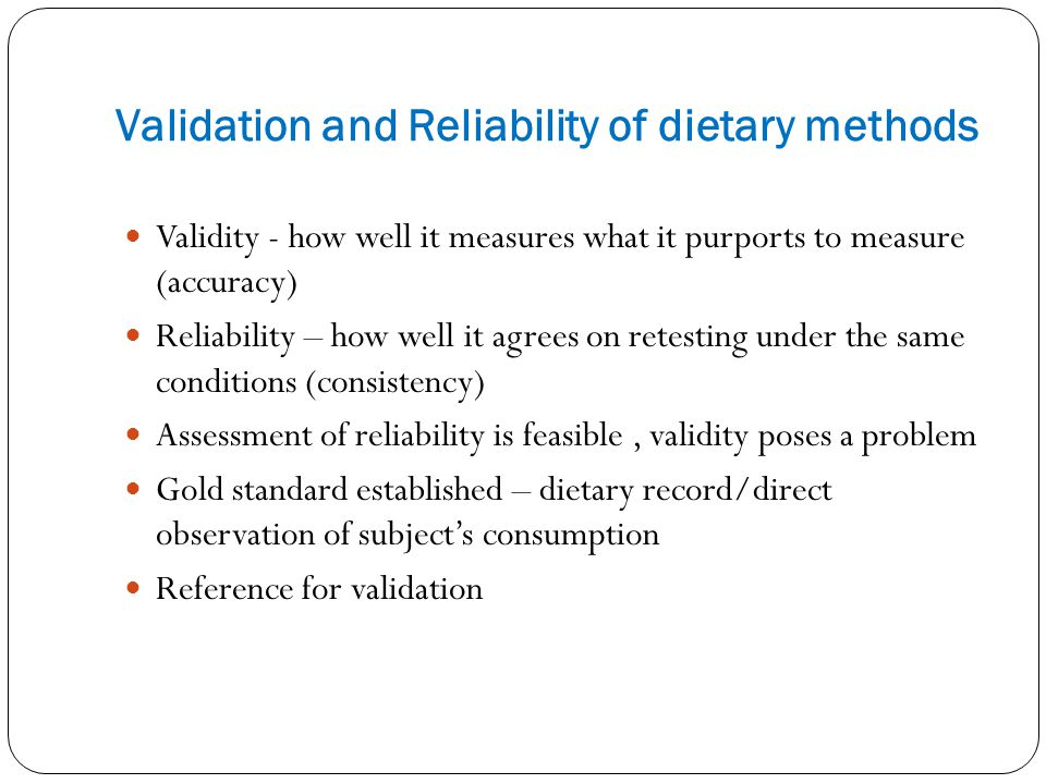 Validation and Reliability of dietary methods Validity - how well it measures what it purports to measure (accuracy) Reliability – how well it agrees on retesting under the same conditions (consistency) Assessment of reliability is feasible, validity poses a problem Gold standard established – dietary record/direct observation of subjects consumption Reference for validation
