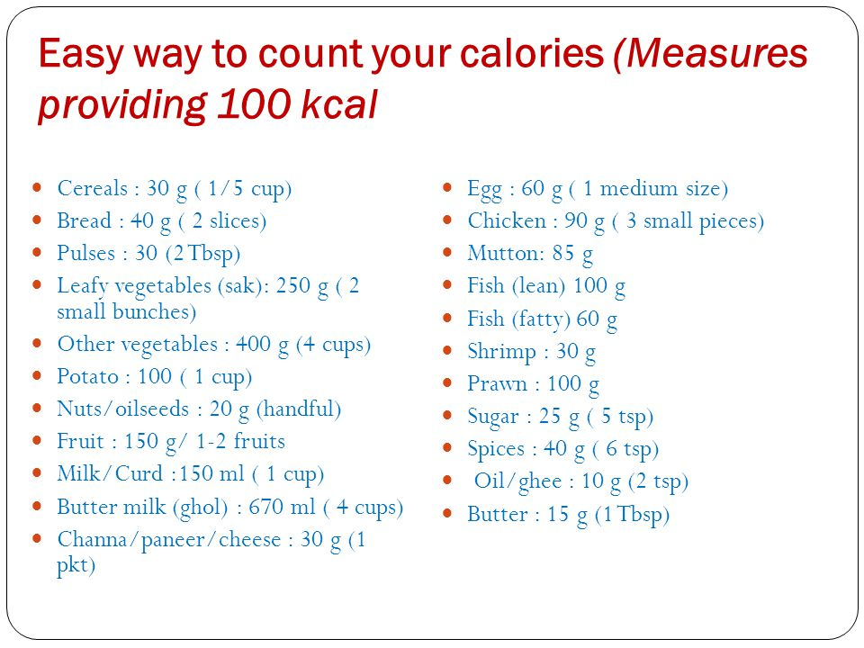 Easy way to count your calories (Measures providing 100 kcal Cereals : 30 g ( 1/5 cup) Bread : 40 g ( 2 slices) Pulses : 30 (2 Tbsp) Leafy vegetables