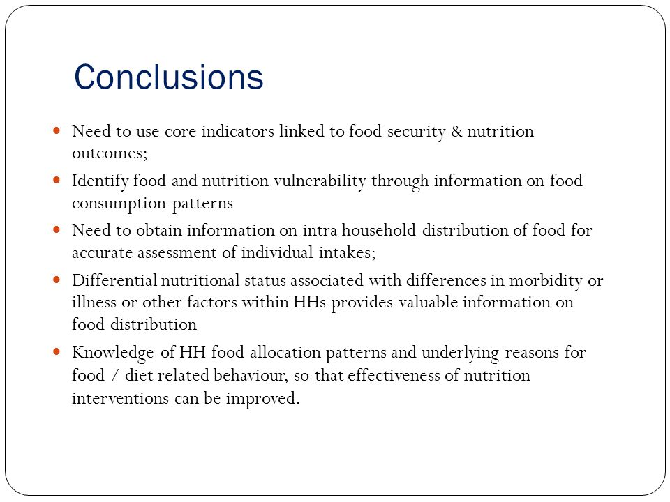 Conclusions Need to use core indicators linked to food security & nutrition outcomes; Identify food and nutrition vulnerability through information on food consumption patterns Need to obtain information on intra household distribution of food for accurate assessment of individual intakes; Differential nutritional status associated with differences in morbidity or illness or other factors within HHs provides valuable information on food distribution Knowledge of HH food allocation patterns and underlying reasons for food / diet related behaviour, so that effectiveness of nutrition interventions can be improved.