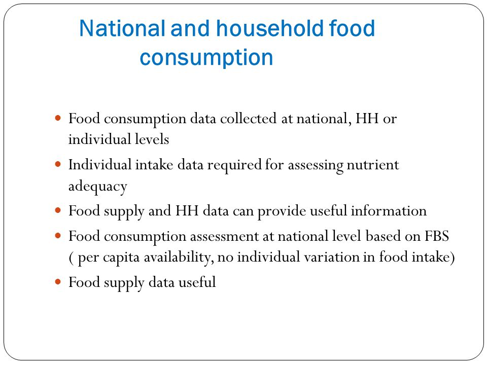 National and household food consumption Food consumption data collected at national, HH or individual levels Individual intake data required for asses
