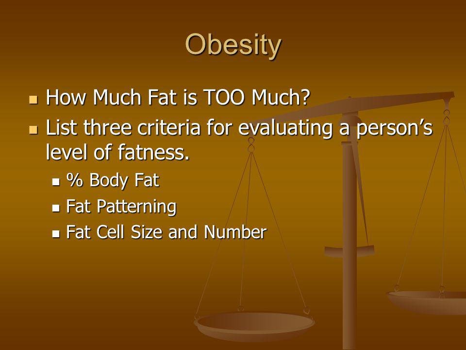 Obesity How Much Fat is TOO Much? How Much Fat is TOO Much? List three criteria for evaluating a persons level of fatness. List three criteria for eva