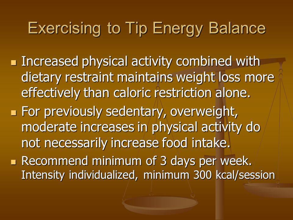 Exercising to Tip Energy Balance Increased physical activity combined with dietary restraint maintains weight loss more effectively than caloric restr