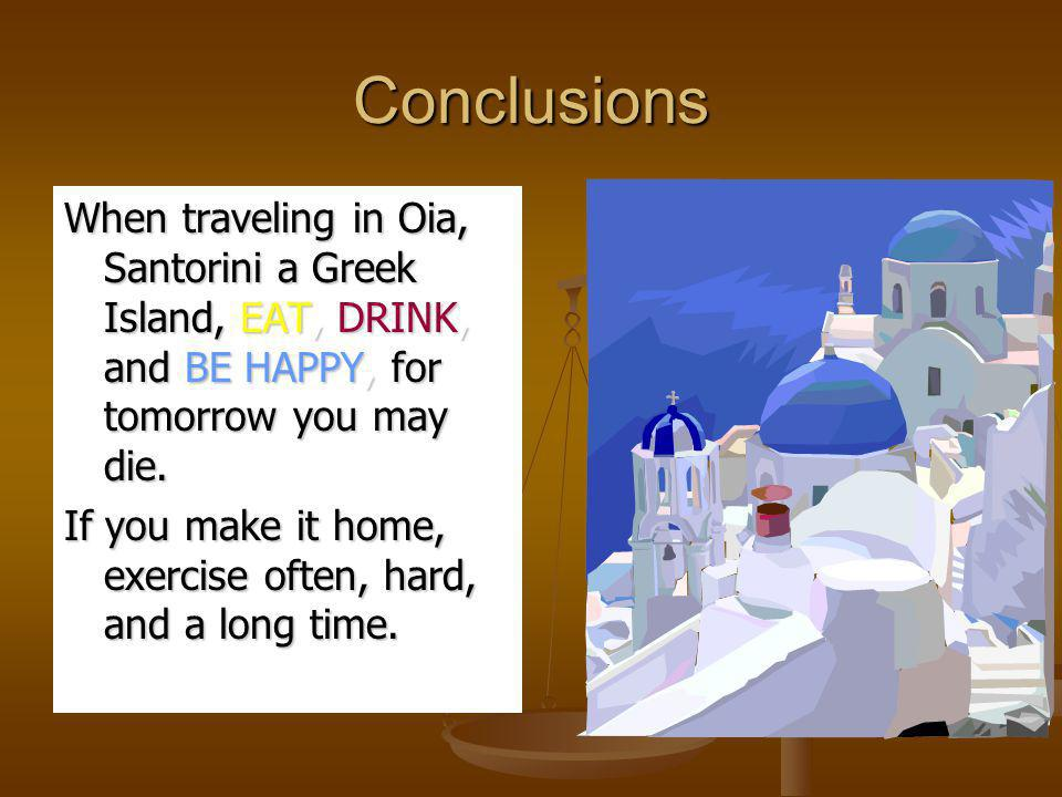 Conclusions When traveling in Oia, Santorini a Greek Island, EAT, DRINK, and BE HAPPY, for tomorrow you may die. If you make it home, exercise often,