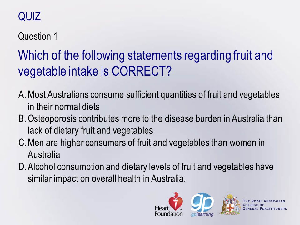 Fruit and vegetable intake – practical strategies Aim for ½ plate mixed vegetables/salad with main meal (no limit on vegetables, excluding potatoes)Add extra veggies/legumes to stews, casseroles, stir fry and pasta dishesAdd fruit to breakfast cereal and yoghurtTry vegetables at breakfast (baked beans, tomatoes, mushrooms on toast)Fruit as a snack (try smoothies, dried fruit).