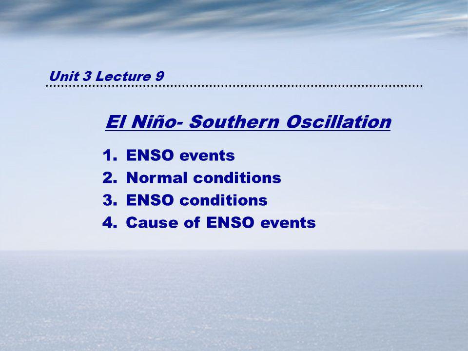 El Niño- Southern Oscillation 1.ENSO events 2.Normal conditions 3.ENSO conditions 4.Cause of ENSO events Unit 3 Lecture 9