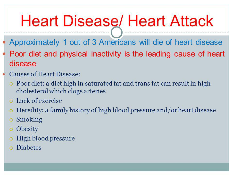 Heart Disease/ Heart Attack Approximately 1 out of 3 Americans will die of heart disease Poor diet and physical inactivity is the leading cause of heart disease Causes of Heart Disease: Poor diet: a diet high in saturated fat and trans fat can result in high cholesterol which clogs arteries Lack of exercise Heredity: a family history of high blood pressure and/or heart disease Smoking Obesity High blood pressure Diabetes