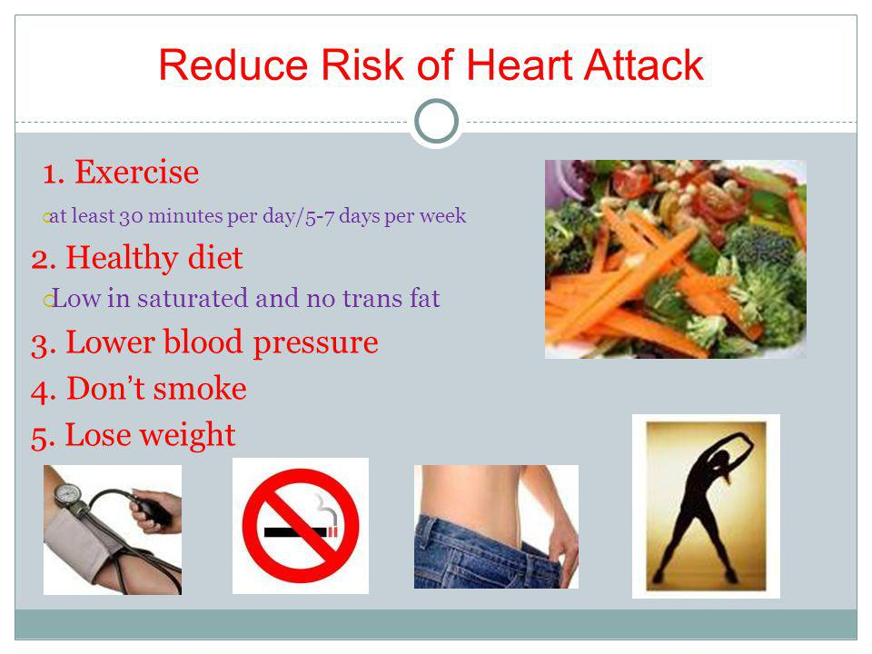 Reduce Risk of Heart Attack 1. Exercise at least 30 minutes per day/5-7 days per week 2.