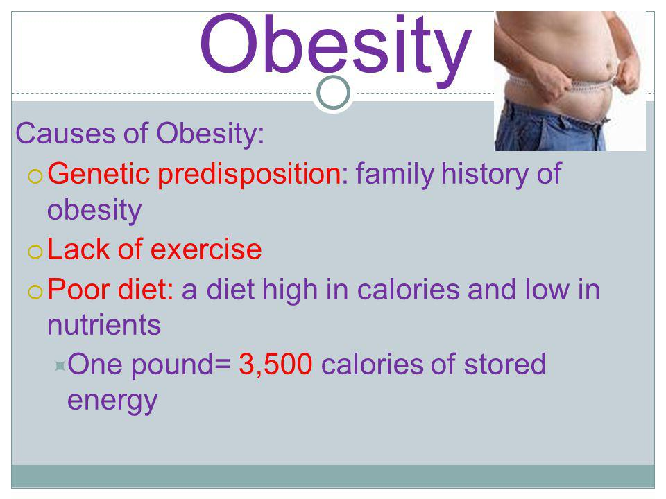 Obesity Causes of Obesity: Genetic predisposition: family history of obesity Lack of exercise Poor diet: a diet high in calories and low in nutrients One pound= 3,500 calories of stored energy