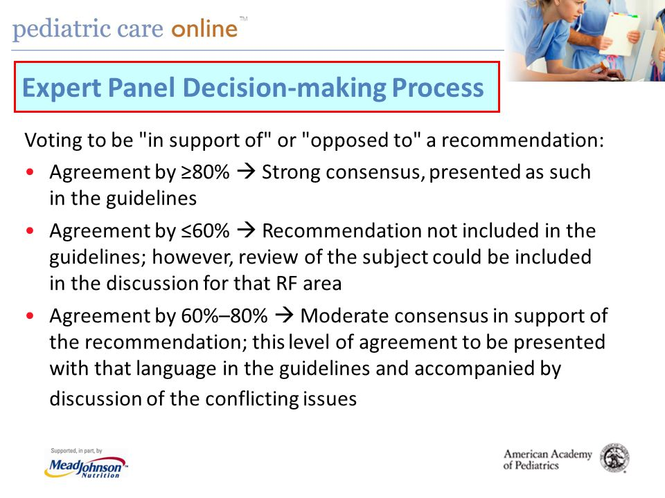 TM Voting to be in support of or opposed to a recommendation: Agreement by 80% Strong consensus, presented as such in the guidelines Agreement by 60% Recommendation not included in the guidelines; however, review of the subject could be included in the discussion for that RF area Agreement by 60%–80% Moderate consensus in support of the recommendation; this level of agreement to be presented with that language in the guidelines and accompanied by discussion of the conflicting issues Expert Panel Decision-making Process