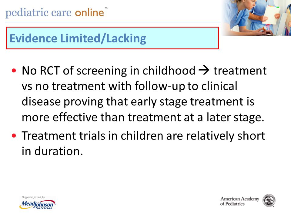 TM No RCT of screening in childhood treatment vs no treatment with follow-up to clinical disease proving that early stage treatment is more effective than treatment at a later stage.