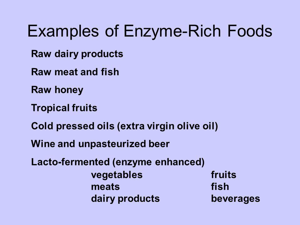 Examples of Enzyme-Rich Foods Raw dairy products Raw meat and fish Raw honey Tropical fruits Cold pressed oils (extra virgin olive oil) Wine and unpas