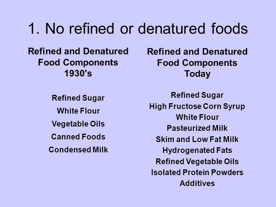 1.No refined or denatured foods Refined and Denatured Food Components 1930's Refined Sugar White Flour Vegetable Oils Canned Foods Condensed Milk Refi