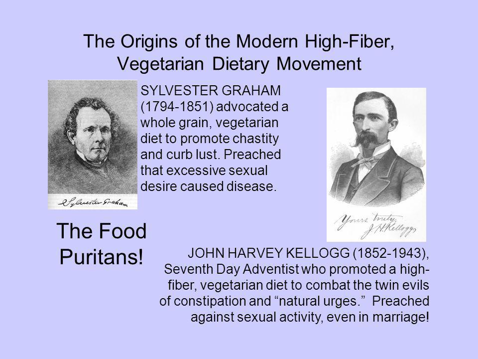 The Origins of the Modern High-Fiber, Vegetarian Dietary Movement JOHN HARVEY KELLOGG (1852-1943), Seventh Day Adventist who promoted a high- fiber, v