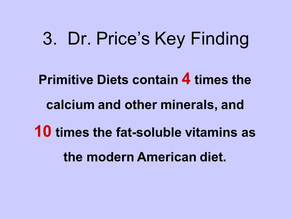 3. Dr. Prices Key Finding Primitive Diets contain 4 times the calcium and other minerals, and 10 times the fat-soluble vitamins as the modern American