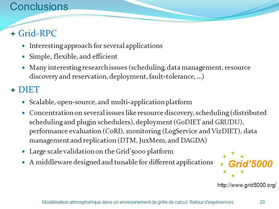 Conclusions http://www.grid5000.org/ Grid-RPC Interesting approach for several applications Simple, flexible, and efficient Many interesting research issues (scheduling, data management, resource discovery and reservation, deployment, fault-tolerance, …) DIET Scalable, open-source, and multi-application platform Concentration on several issues like resource discovery, scheduling (distributed scheduling and plugin schedulers), deployment (GoDIET and GRUDU), performance evaluation (CoRI), monitoring (LogService and VizDIET), data management and replication (DTM, JuxMem, and DAGDA) Large scale validation on the Grid5000 platform A middleware designed and tunable for different applications Modélisation atmosphérique dans un environnement de grille de calcul: Retour d expériences20