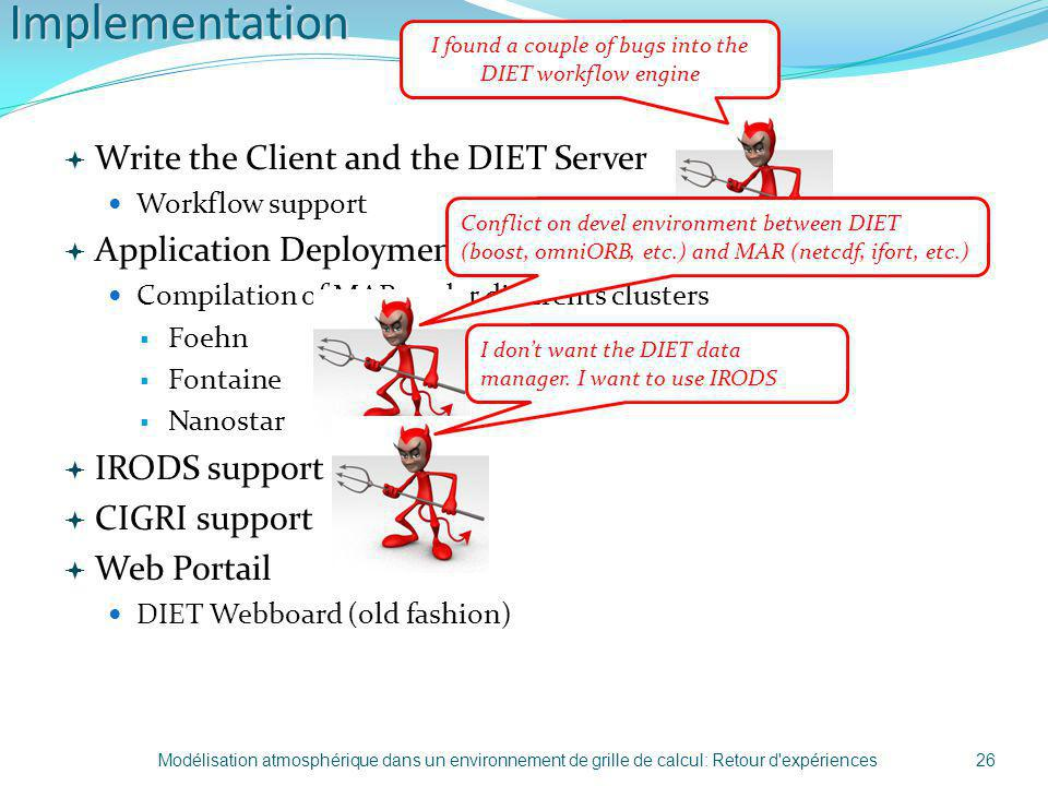 Implementation Write the Client and the DIET Server Workflow support Application Deployment Compilation of MAR under differents clusters Foehn Fontaine Nanostar IRODS support CIGRI support Web Portail DIET Webboard (old fashion) Modélisation atmosphérique dans un environnement de grille de calcul: Retour d expériences26 I found a couple of bugs into the DIET workflow engine Conflict on devel environment between DIET (boost, omniORB, etc.) and MAR (netcdf, ifort, etc.) I dont want the DIET data manager.