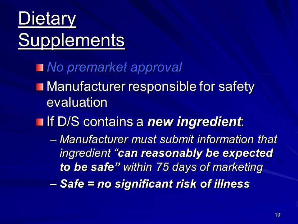 10 Dietary Supplements No premarket approval Manufacturer responsible for safety evaluation If D/S contains a new ingredient: –Manufacturer must submi