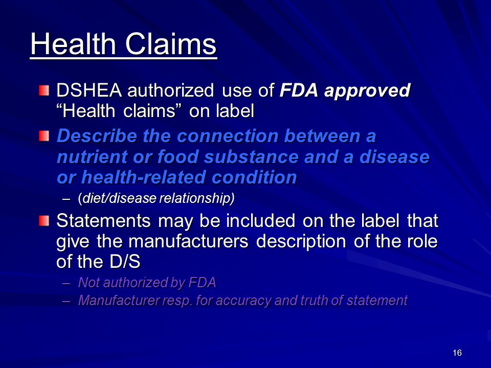 16 Health Claims DSHEA authorized use of FDA approved Health claims on label Describe the connection between a nutrient or food substance and a diseas