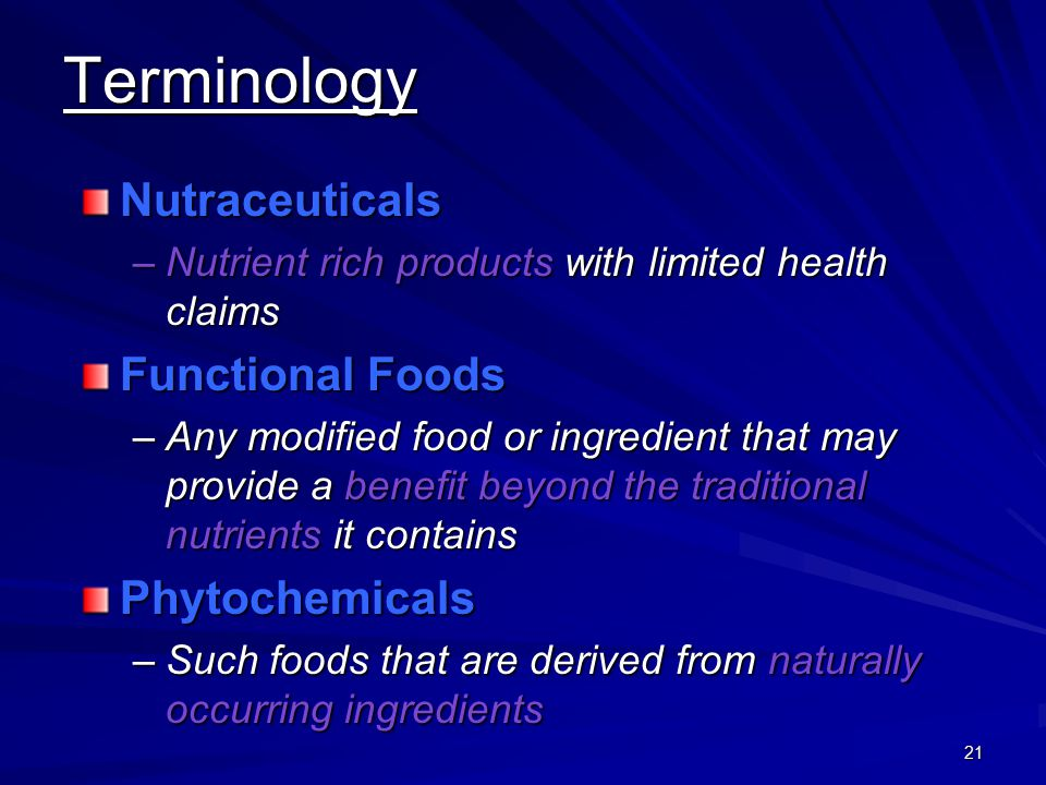 21 Terminology Nutraceuticals –Nutrient rich products with limited health claims Functional Foods –Any modified food or ingredient that may provide a