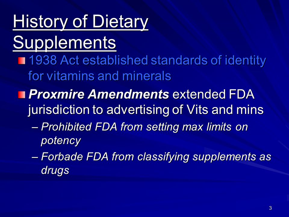 3 History of Dietary Supplements 1938 Act established standards of identity for vitamins and minerals Proxmire Amendments extended FDA jurisdiction to