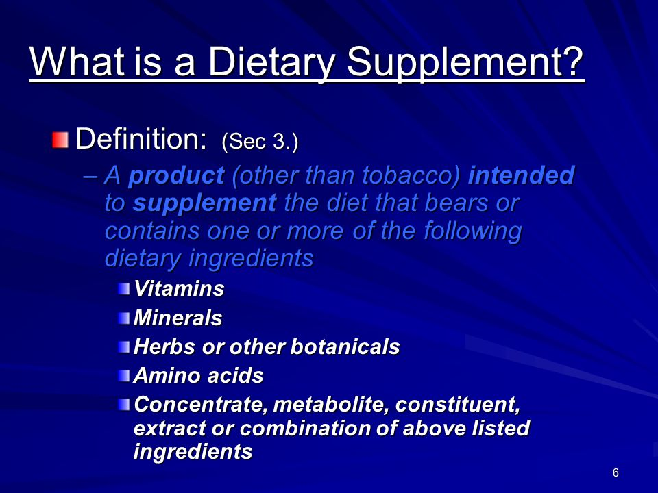 6 What is a Dietary Supplement? Definition: (Sec 3.) –A product (other than tobacco) intended to supplement the diet that bears or contains one or mor