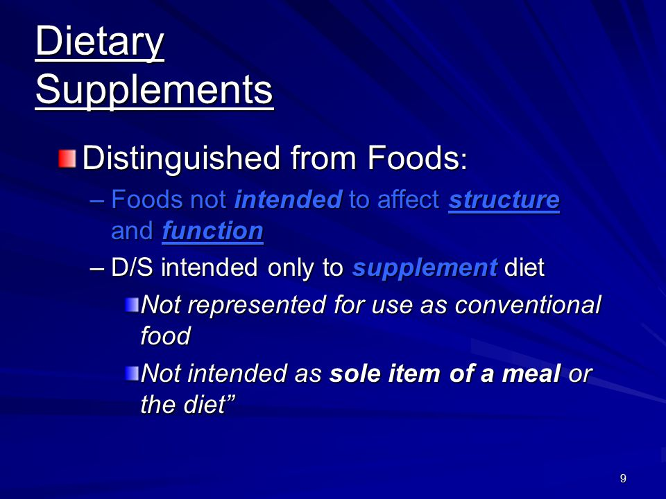 9 Dietary Supplements Distinguished from Foods : –Foods not intended to affect structure and function –D/S intended only to supplement diet Not repres