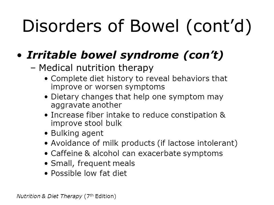 Nutrition & Diet Therapy (7 th Edition) Disorders of Bowel (contd) Irritable bowel syndrome (cont) –Medical nutrition therapy Complete diet history to